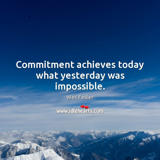 Commitment achieves today what yesterday was impossible. Wes Fesler Picture Quote