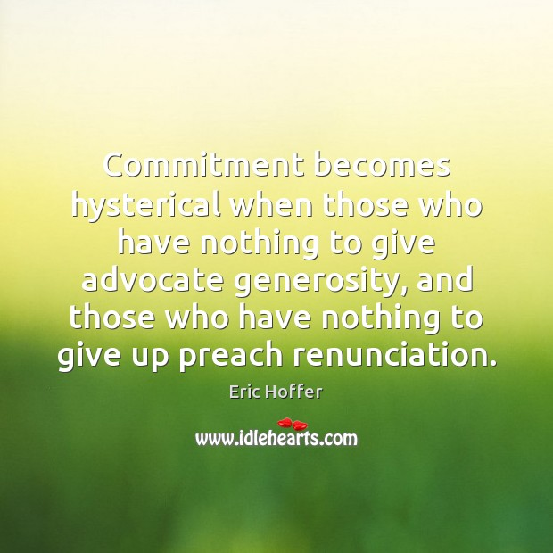 Commitment becomes hysterical when those who have nothing to give advocate generosity, Eric Hoffer Picture Quote