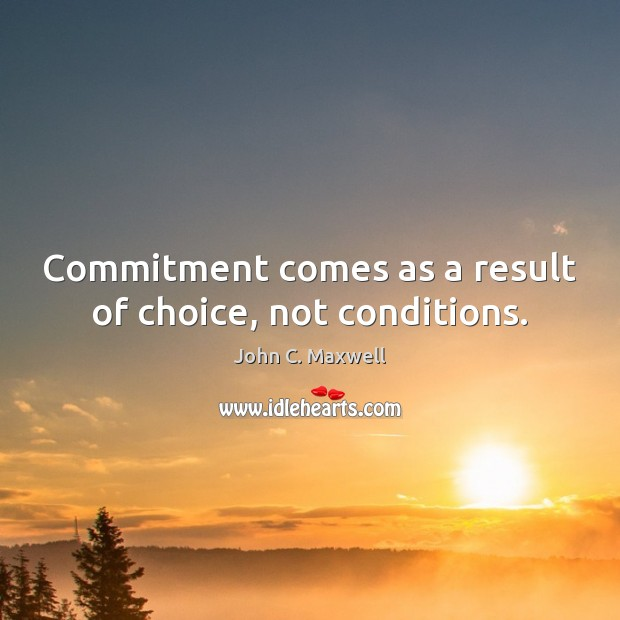 Image, Commitment comes as a result of choice, not conditions.