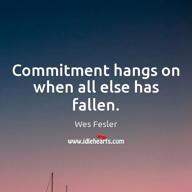 Commitment hangs on when all else has fallen. Wes Fesler Picture Quote