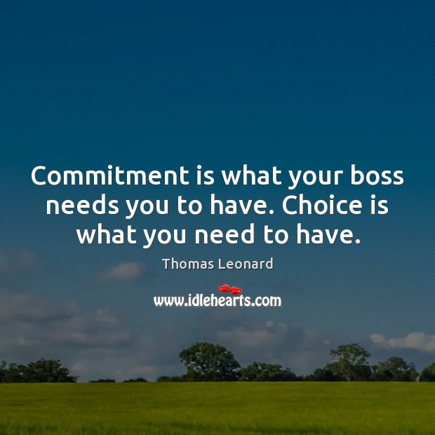 Commitment is what your boss needs you to have. Choice is what you need to have. Image