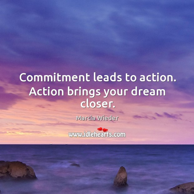 Commitment leads to action. Action brings your dream closer. Image