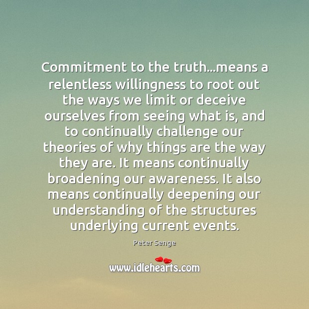 Commitment to the truth…means a relentless willingness to root out the Peter Senge Picture Quote