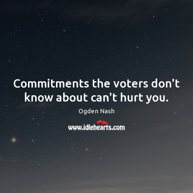 Commitments the voters don't know about can't hurt you. Ogden Nash Picture Quote