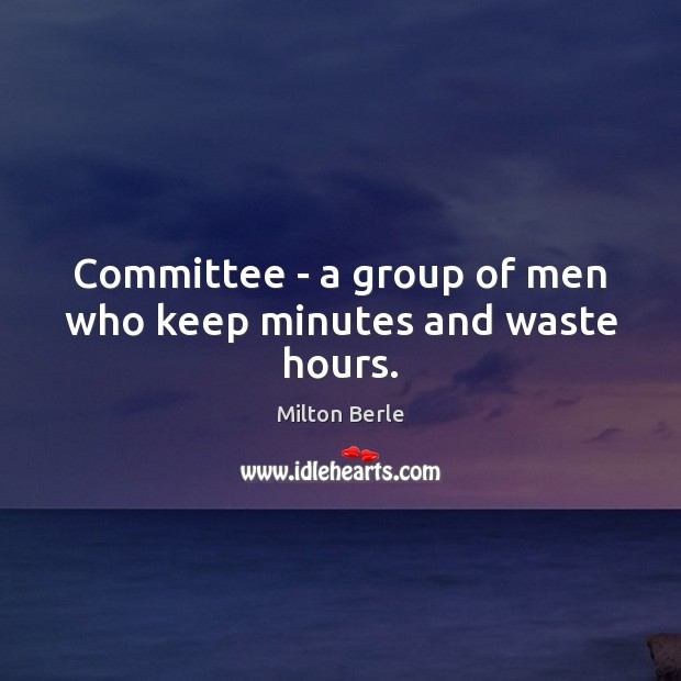Milton Berle Picture Quote image saying: Committee – a group of men who keep minutes and waste hours.