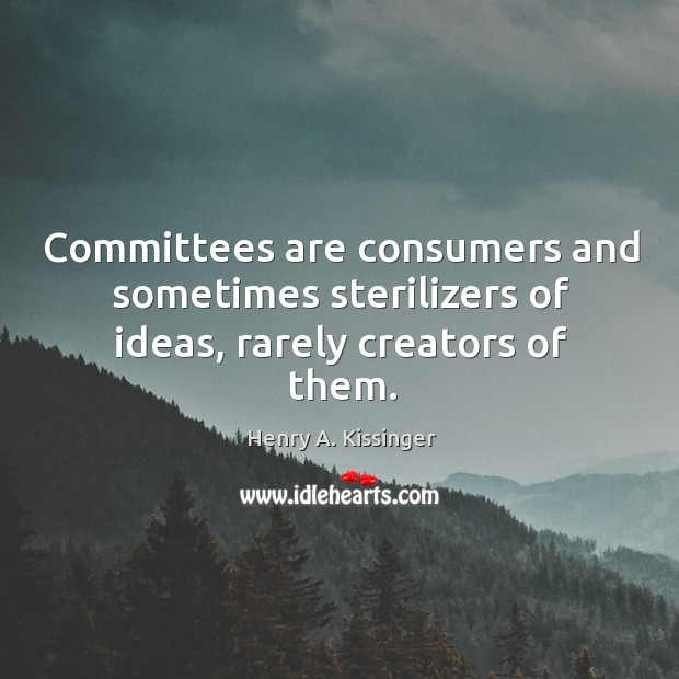 Image, Committees are consumers and sometimes sterilizers of ideas, rarely creators of them.