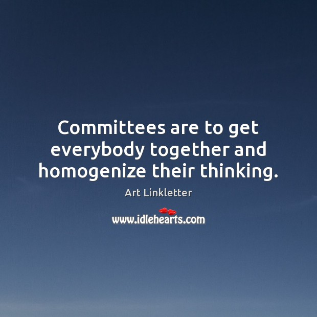 Image, Committees are to get everybody together and homogenize their thinking.