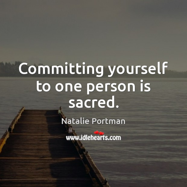 Committing yourself to one person is sacred. Natalie Portman Picture Quote