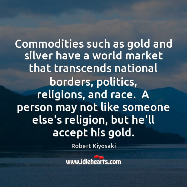 Commodities such as gold and silver have a world market that transcends Image