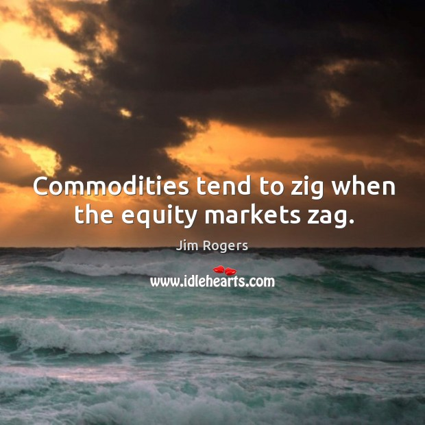 Commodities tend to zig when the equity markets zag. Jim Rogers Picture Quote