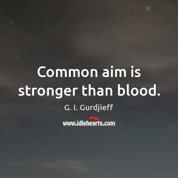 Common aim is stronger than blood. G. I. Gurdjieff Picture Quote