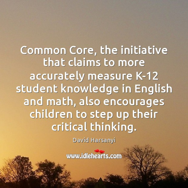 Common Core, the initiative that claims to more accurately measure K-12 student David Harsanyi Picture Quote