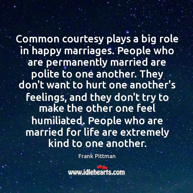 Common courtesy plays a big role in happy marriages. People who are Frank Pittman Picture Quote
