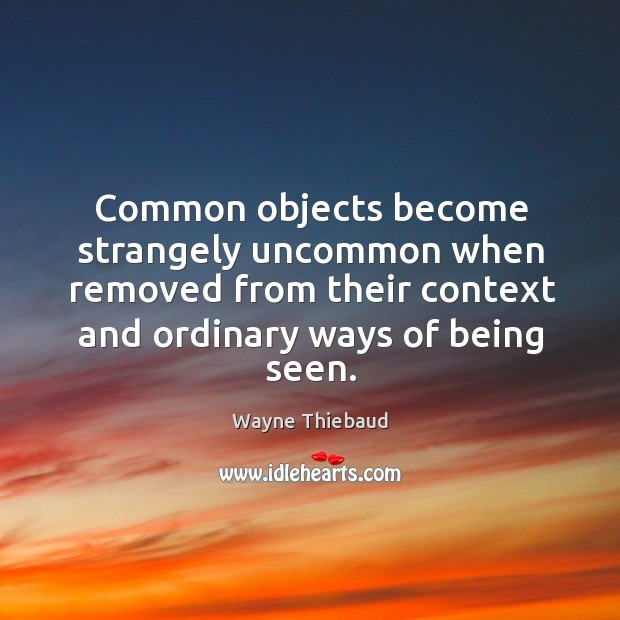 Common objects become strangely uncommon when removed from their context and ordinary Wayne Thiebaud Picture Quote