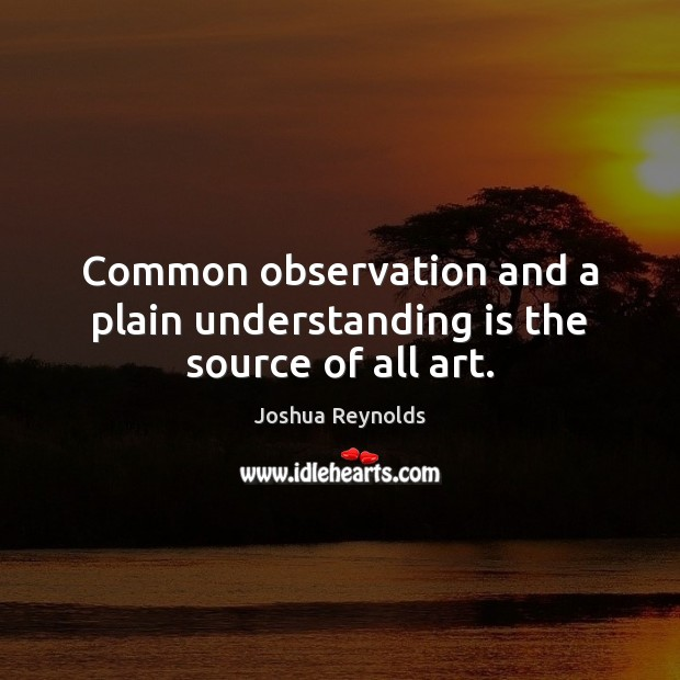 Common observation and a plain understanding is the source of all art. Joshua Reynolds Picture Quote