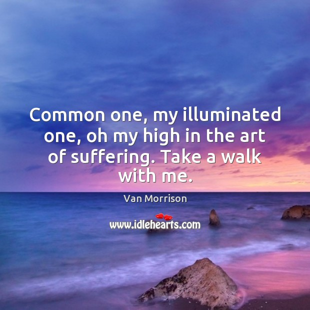Common one, my illuminated one, oh my high in the art of suffering. Take a walk with me. Van Morrison Picture Quote