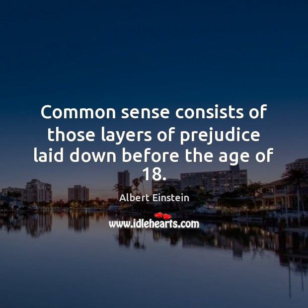 Common sense consists of those layers of prejudice laid down before the age of 18. Albert Einstein Picture Quote