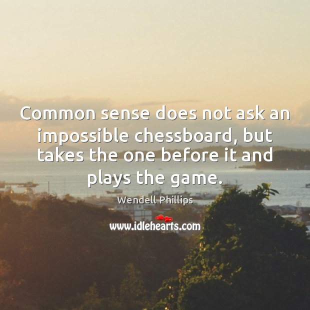Common sense does not ask an impossible chessboard, but takes the one Wendell Phillips Picture Quote