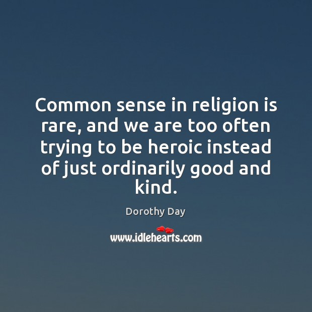 Common sense in religion is rare, and we are too often trying Dorothy Day Picture Quote
