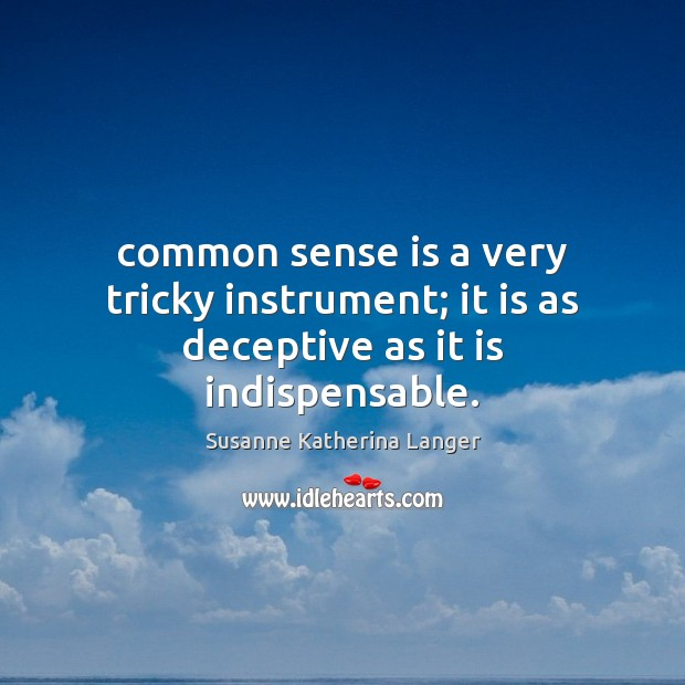 Common sense is a very tricky instrument; it is as deceptive as it is indispensable. Susanne Katherina Langer Picture Quote