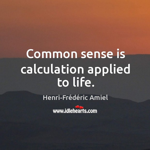 Common sense is calculation applied to life. Image