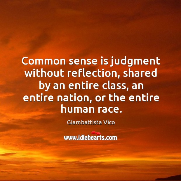 Common sense is judgment without reflection, shared by an entire class, an entire nation, or the entire human race. Image