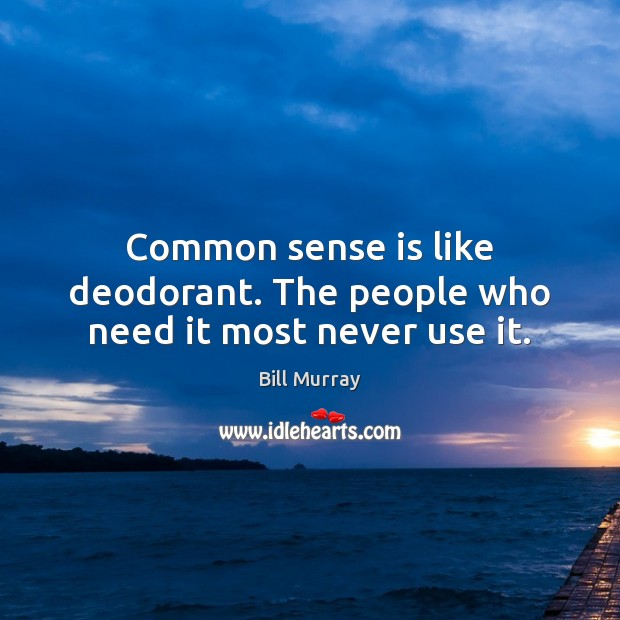 Common sense is like deodorant. The people who need it most never use it. Image