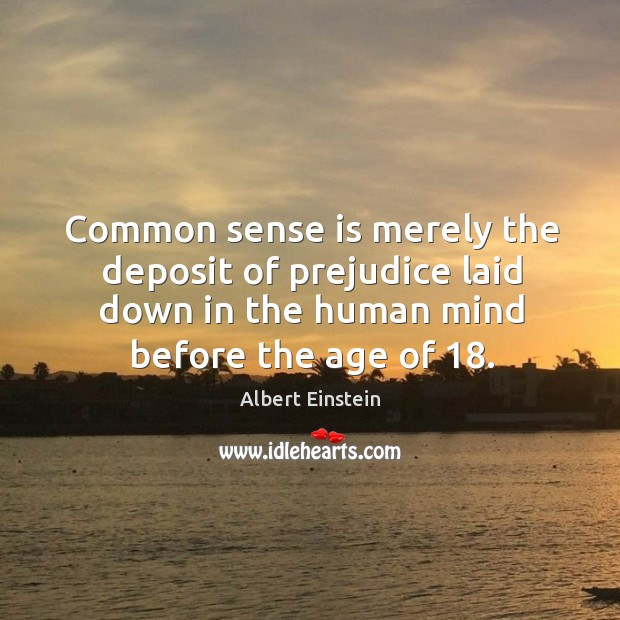 Image, Common sense is merely the deposit of prejudice laid down in the human mind before the age of 18.