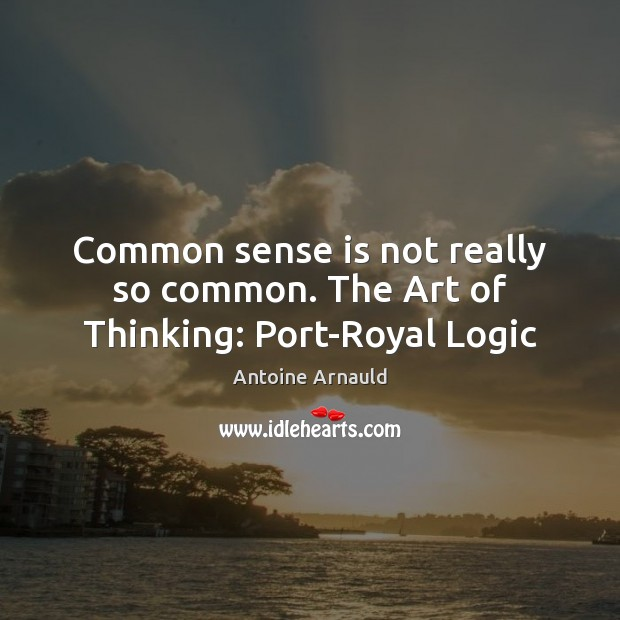 Image, Common sense is not really so common. The Art of Thinking: Port-Royal Logic