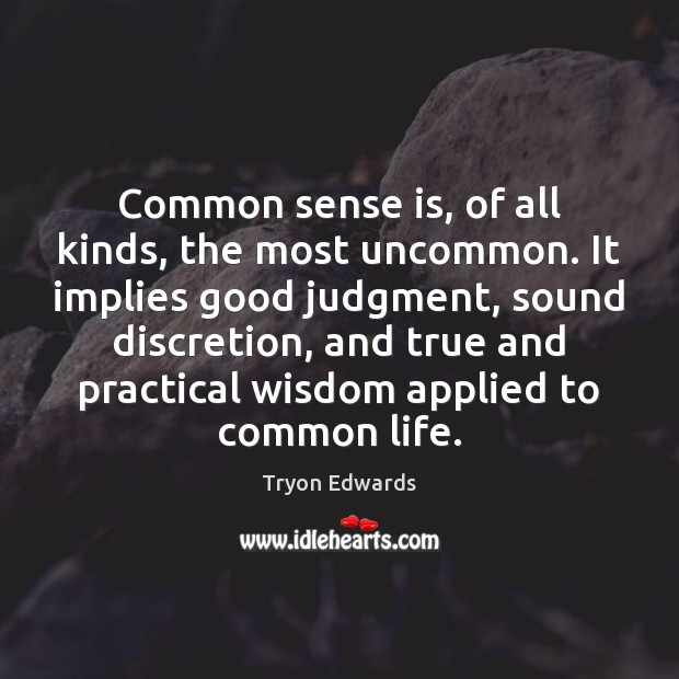 Common sense is, of all kinds, the most uncommon. It implies good Tryon Edwards Picture Quote