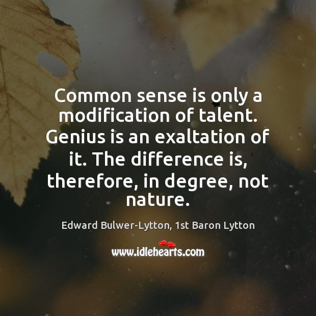 Common sense is only a modification of talent. Genius is an exaltation Image