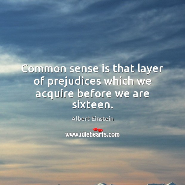 Image, Common sense is that layer of prejudices which we acquire before we are sixteen.
