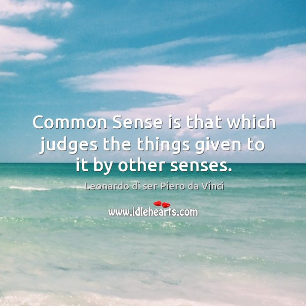 Common sense is that which judges the things given to it by other senses. Leonardo di ser Piero da Vinci Picture Quote