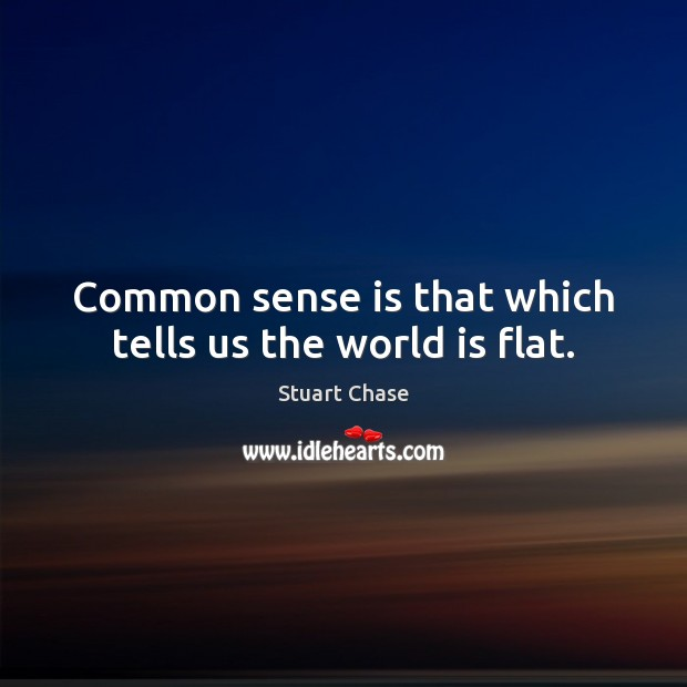 Common sense is that which tells us the world is flat. Image