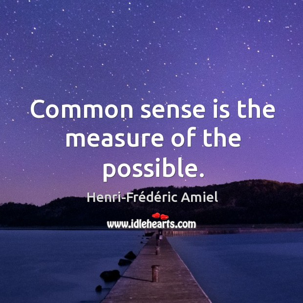 Common sense is the measure of the possible. Image