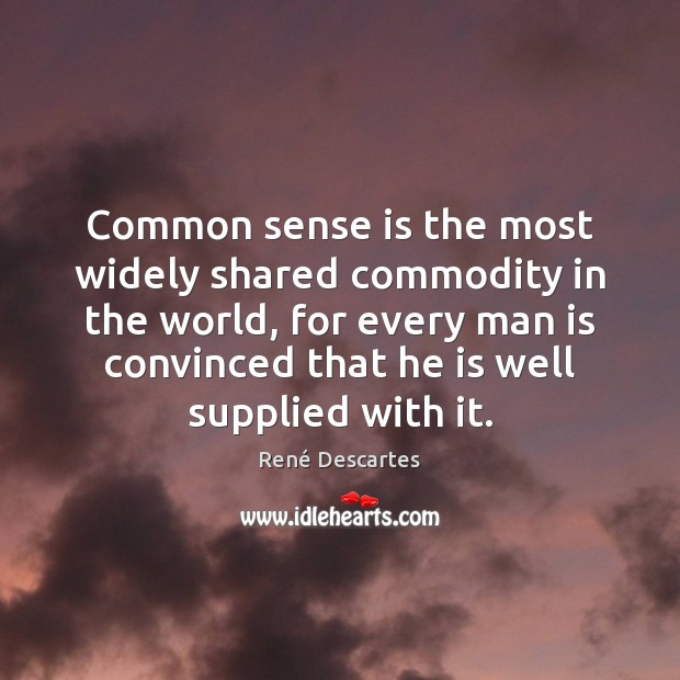 Common sense is the most widely shared commodity in the world, for René Descartes Picture Quote