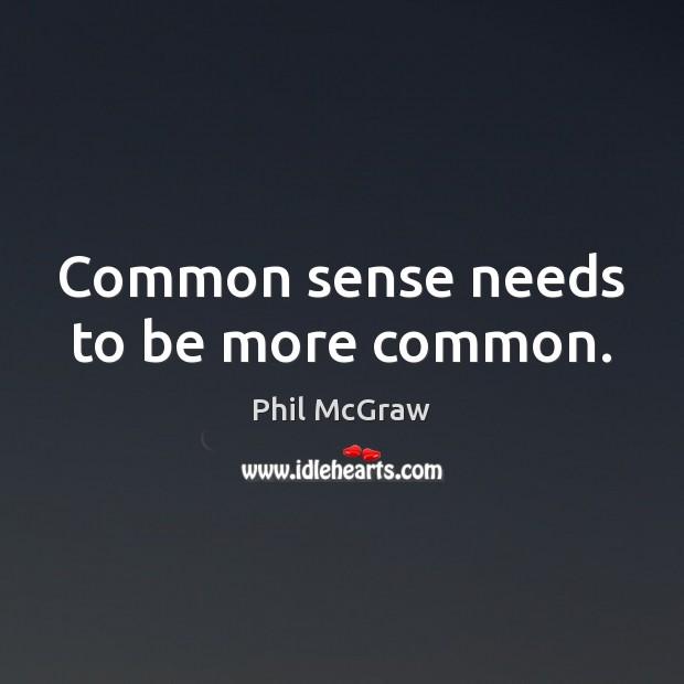 Common sense needs to be more common. Phil McGraw Picture Quote