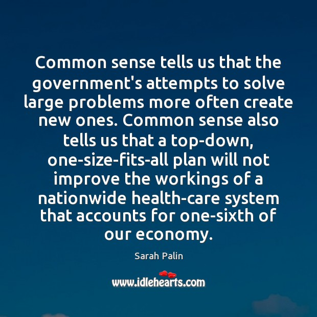 Common sense tells us that the government's attempts to solve large problems Sarah Palin Picture Quote