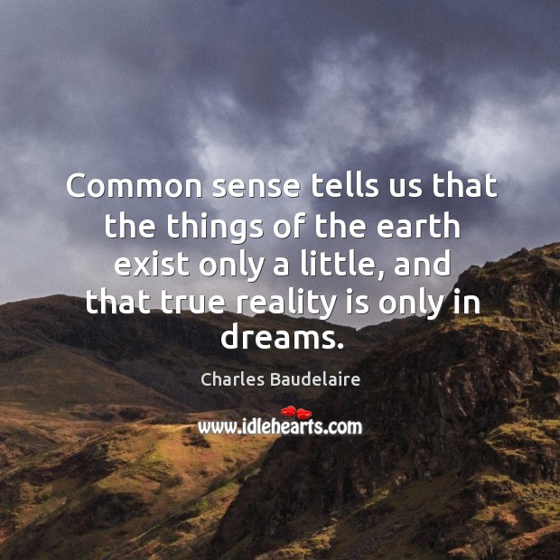 Common sense tells us that the things of the earth exist only a little, and that true reality is only in dreams. Image
