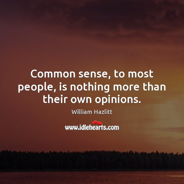 Common sense, to most people, is nothing more than their own opinions. Image