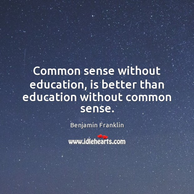 Common sense without education, is better than education without common sense. Image