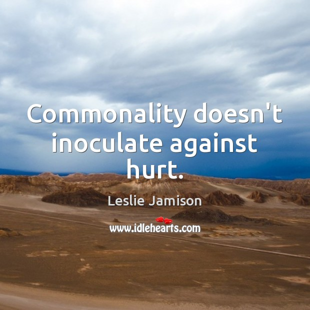 Commonality doesn't inoculate against hurt. Image