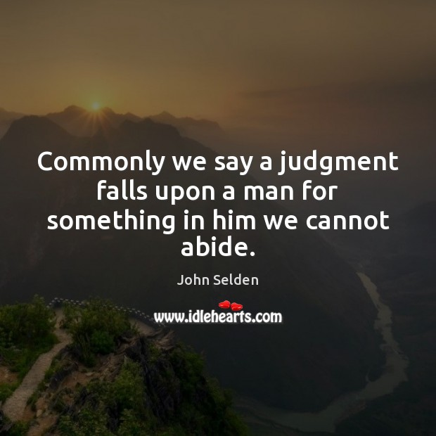 Commonly we say a judgment falls upon a man for something in him we cannot abide. John Selden Picture Quote