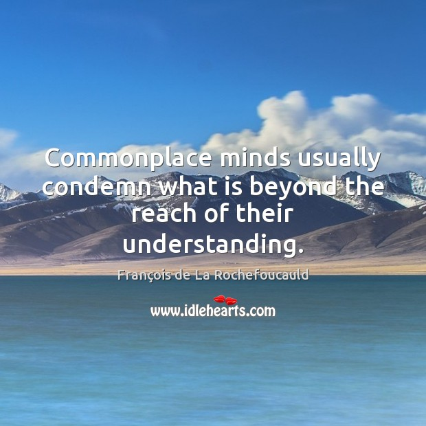 Image, Commonplace minds usually condemn what is beyond the reach of their understanding.