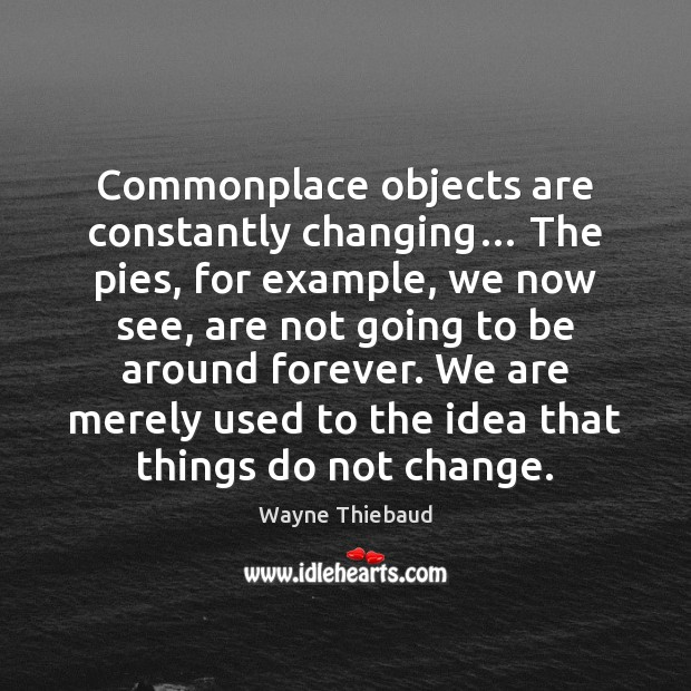 Commonplace objects are constantly changing… The pies, for example, we now see, Wayne Thiebaud Picture Quote