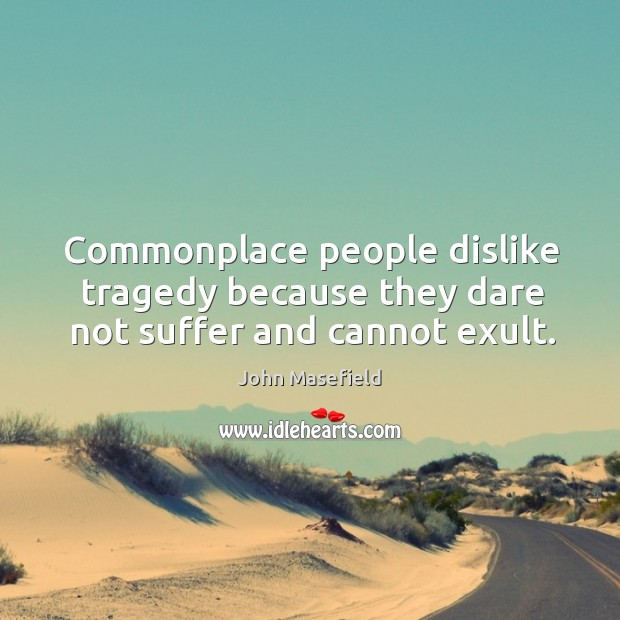 Commonplace people dislike tragedy because they dare not suffer and cannot exult. John Masefield Picture Quote
