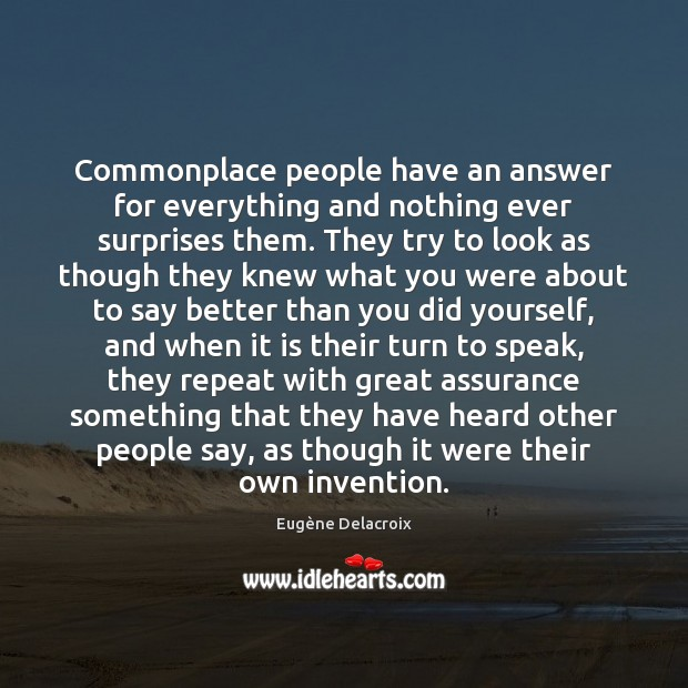 Commonplace people have an answer for everything and nothing ever surprises them. Eugène Delacroix Picture Quote