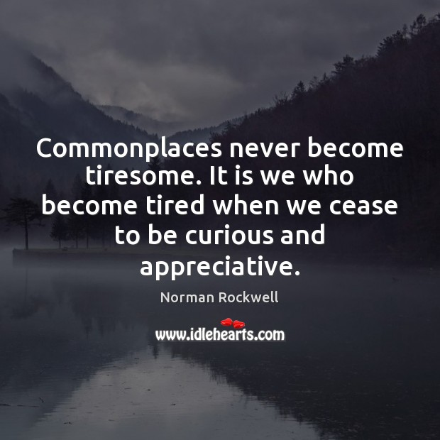 Commonplaces never become tiresome. It is we who become tired when we Image