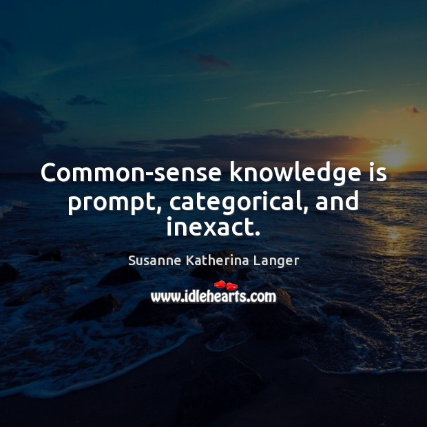 Common-sense knowledge is prompt, categorical, and inexact. Susanne Katherina Langer Picture Quote
