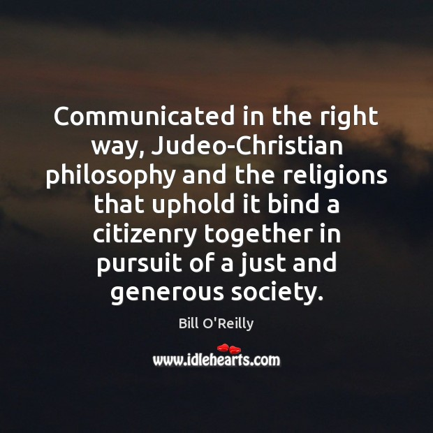 Communicated in the right way, Judeo-Christian philosophy and the religions that uphold Bill O'Reilly Picture Quote